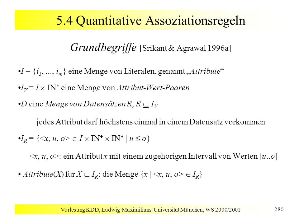 Vorlesung KDD, Ludwig-Maximilians-Universität München, WS 2000/2001 280 5.4 Quantitative Assoziationsregeln Grundbegriffe [Srikant & Agrawal 1996a] I