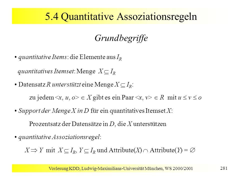 Vorlesung KDD, Ludwig-Maximilians-Universität München, WS 2000/2001 281 5.4 Quantitative Assoziationsregeln Grundbegriffe quantitative Items: die Elem