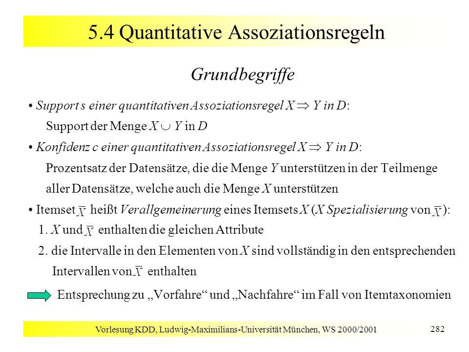 Vorlesung KDD, Ludwig-Maximilians-Universität München, WS 2000/2001 282 5.4 Quantitative Assoziationsregeln Grundbegriffe Support s einer quantitative