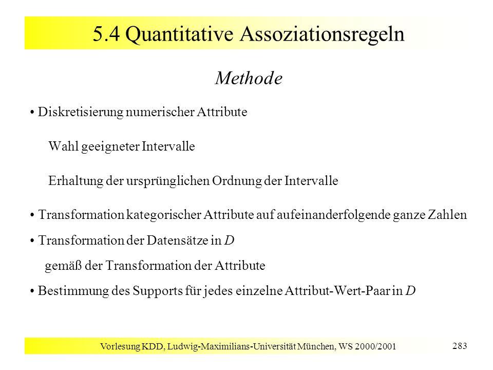 Vorlesung KDD, Ludwig-Maximilians-Universität München, WS 2000/2001 283 5.4 Quantitative Assoziationsregeln Methode Diskretisierung numerischer Attrib