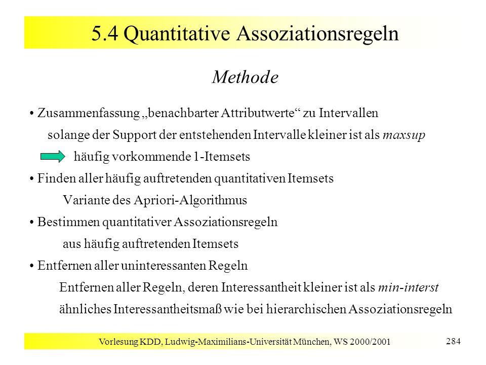 Vorlesung KDD, Ludwig-Maximilians-Universität München, WS 2000/2001 284 5.4 Quantitative Assoziationsregeln Methode Zusammenfassung benachbarter Attri