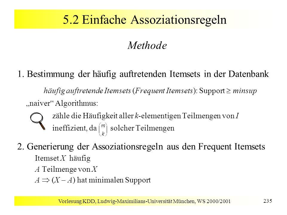 Vorlesung KDD, Ludwig-Maximilians-Universität München, WS 2000/2001 276 5.3 Hierarchische Assoziationsregeln Diskussion Fester Support gleicher Wert für minsup auf allen Ebenen der Item-Taxonomie + Effizienz: Ausschluß von Nachfahren nicht-häufiger Itemsets - beschränkte Effektivität minsup zu hoch keine Low-Level-Assoziationen minsup zu niedrig zu viele High-Level-Assoziationen Variabler Support unterschiedlicher Wert für minsup je nach Ebene der Item-Taxonomie + gute Effektivität Finden von Assoziationsregeln mit der Ebene angepaßtem Support - Ineffizienz: kein Ausschluß von Nachfahren nicht-häufiger Itemsets