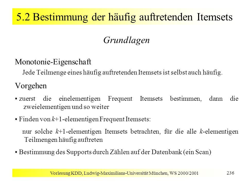 Vorlesung KDD, Ludwig-Maximilians-Universität München, WS 2000/2001 237 5.2 Bestimmung der häufig auftretenden Itemsets C k : die zu zählenden Kandidaten-Itemsets der Länge k L k : Menge aller häufig vorkommenden Itemsets der Länge k Apriori(I, D, minsup) L 1 := {frequent 1-Itemsets aus I}; k := 2; while L k-1 do C k := AprioriKandidatenGenerierung(L k 1 ); for each Transaktion T D do CT := Subset(C k, T); // alle Kandidaten aus C k, die in der Transaktion T enthalten sind; for each Kandidat c CT do c.count++; L k := {c C k | (c.count / |D|) minsup}; k++; return k L k ;
