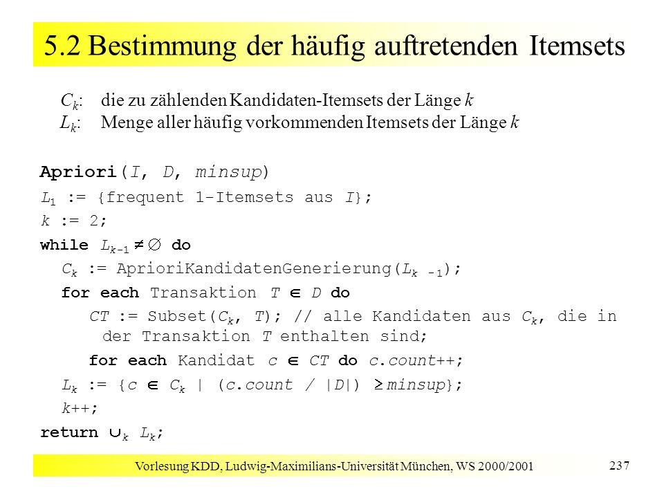 Vorlesung KDD, Ludwig-Maximilians-Universität München, WS 2000/2001 238 5.2 Bestimmung der häufig auftretenden Itemsets Kandidatengenerierung Anforderungen an Kandidaten-Itemsets C k Obermenge von L k wesentlich kleiner als die Menge aller k-elementigen Teilmengen von I Schritt 1: Join k-1-elementige Frequent Itemsets p und q p und q werden miteinander verbunden, wenn sie in den ersten k 1 Items übereinstimmen p L k-1 (1, 2, 3) (1, 2, 3, 4) C k q L k-1 (1, 2, 4)