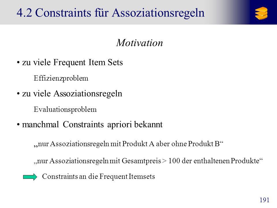191 4.2 Constraints für Assoziationsregeln Motivation zu viele Frequent Item Sets Effizienzproblem zu viele Assoziationsregeln Evaluationsproblem manc