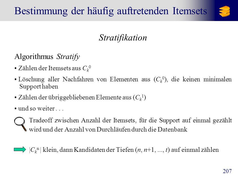 207 Bestimmung der häufig auftretenden Itemsets Stratifikation Algorithmus Stratify Zählen der Itemsets aus C k 0 Löschung aller Nachfahren von Elemen
