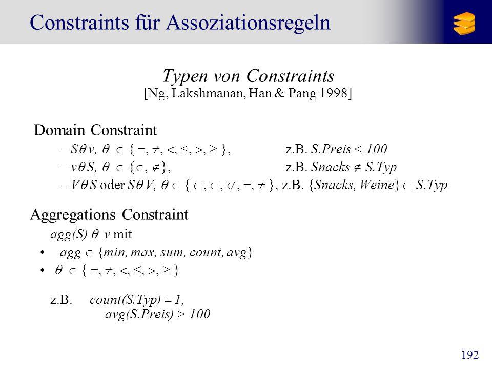192 Constraints für Assoziationsregeln Typen von Constraints [Ng, Lakshmanan, Han & Pang 1998] Domain Constraint –S v, {,,,,, }, z.B. S.Preis < 100 –v