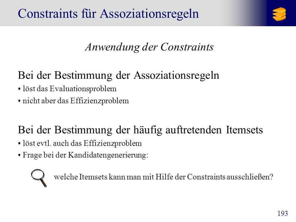 194 Constraints für Assoziationsregeln Anti-Monotonie Definition Wenn eine Menge S ein anti-monotones Constraint C verletzt, dann verletzt auch jede Obermenge von S dieses Constraint.