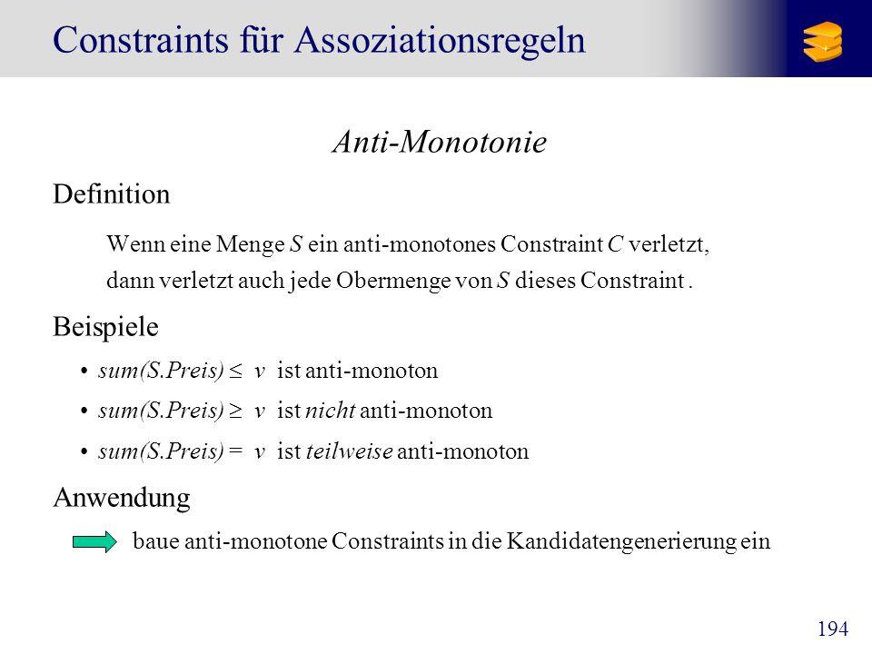 195 Constraints für Assoziationsregeln S v, {,, } v S S V min(S) v max(S) v count(S) v sum(S) v avg(S) v, {,, } (frequent constraint) ja nein ja teilweise nein ja teilweise ja nein teilweise ja nein teilweise ja nein teilweise nein (ja) Typen von Constraints anti-monoton?