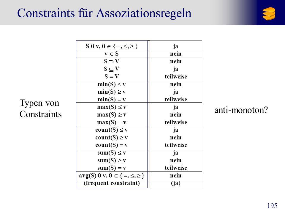 195 Constraints für Assoziationsregeln S v, {,, } v S S V min(S) v max(S) v count(S) v sum(S) v avg(S) v, {,, } (frequent constraint) ja nein ja teilw