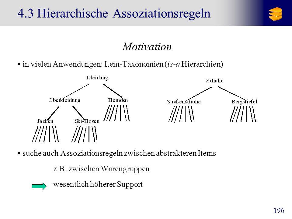 196 4.3 Hierarchische Assoziationsregeln Motivation in vielen Anwendungen: Item-Taxonomien (is-a Hierarchien) suche auch Assoziationsregeln zwischen a