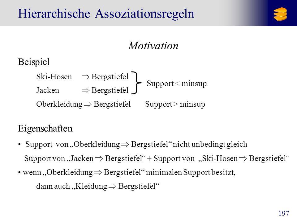 197 Hierarchische Assoziationsregeln Motivation Beispiel Ski-Hosen Bergstiefel Jacken Bergstiefel Oberkleidung BergstiefelSupport > minsup Eigenschaft