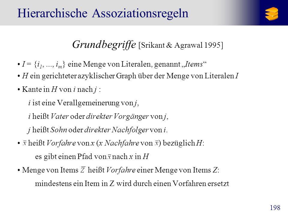 198 Hierarchische Assoziationsregeln Grundbegriffe [Srikant & Agrawal 1995] I = {i 1,..., i m } eine Menge von Literalen, genannt Items H ein gerichte