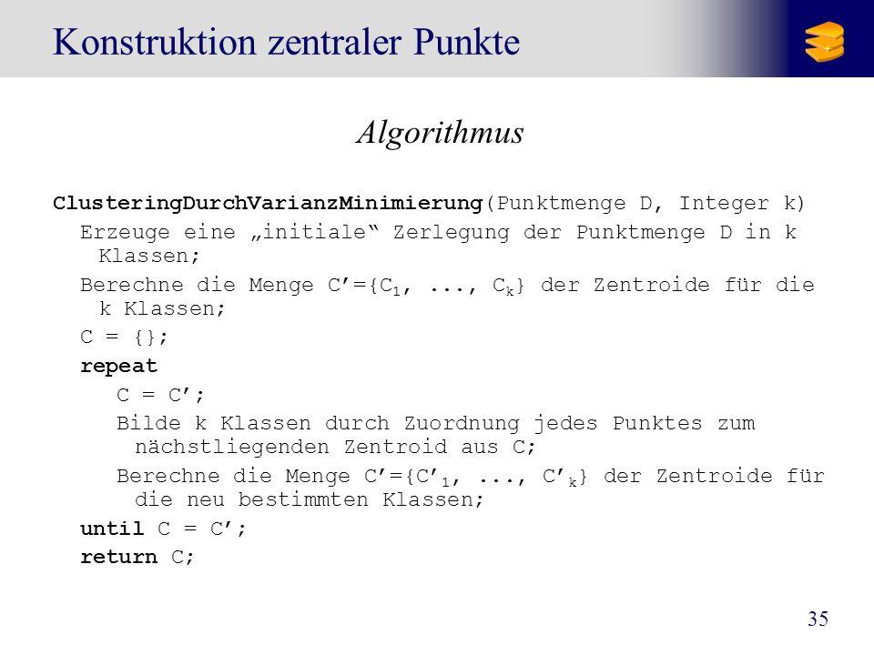 35 Konstruktion zentraler Punkte Algorithmus ClusteringDurchVarianzMinimierung(Punktmenge D, Integer k) Erzeuge eine initiale Zerlegung der Punktmenge
