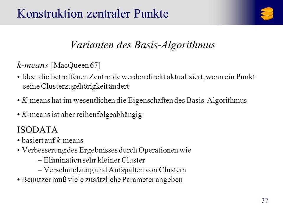 37 Konstruktion zentraler Punkte Varianten des Basis-Algorithmus k-means [MacQueen 67] Idee: die betroffenen Zentroide werden direkt aktualisiert, wen