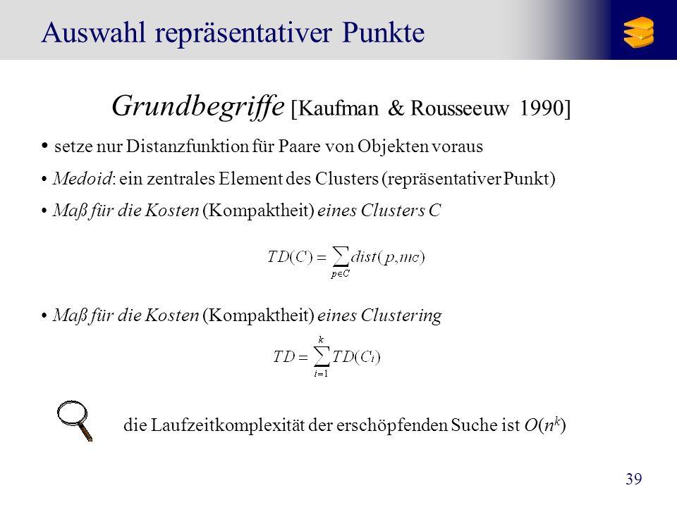 39 Auswahl repräsentativer Punkte Grundbegriffe [Kaufman & Rousseeuw 1990] setze nur Distanzfunktion für Paare von Objekten voraus Medoid: ein zentral