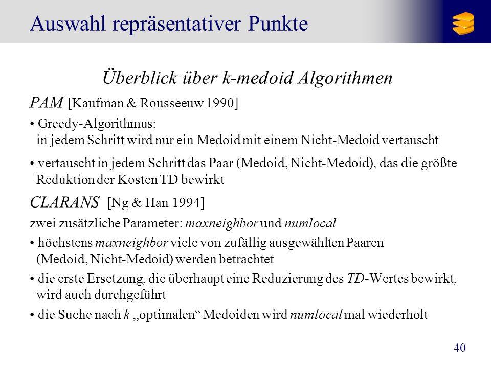 40 Auswahl repräsentativer Punkte Überblick über k-medoid Algorithmen PAM [Kaufman & Rousseeuw 1990] Greedy-Algorithmus: in jedem Schritt wird nur ein