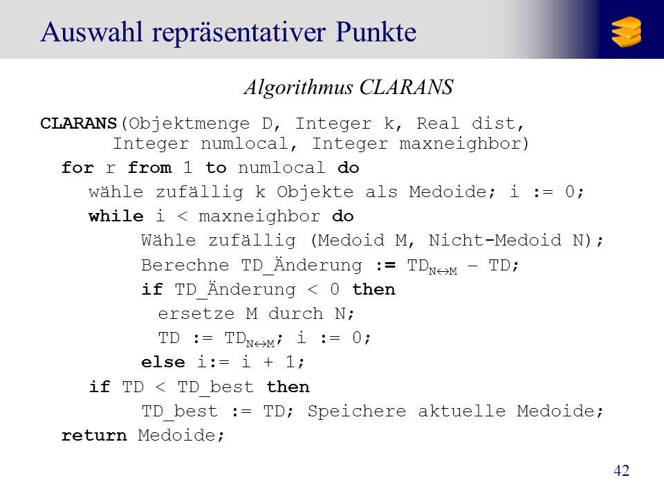 42 Auswahl repräsentativer Punkte Algorithmus CLARANS CLARANS(Objektmenge D, Integer k, Real dist, Integer numlocal, Integer maxneighbor) for r from 1