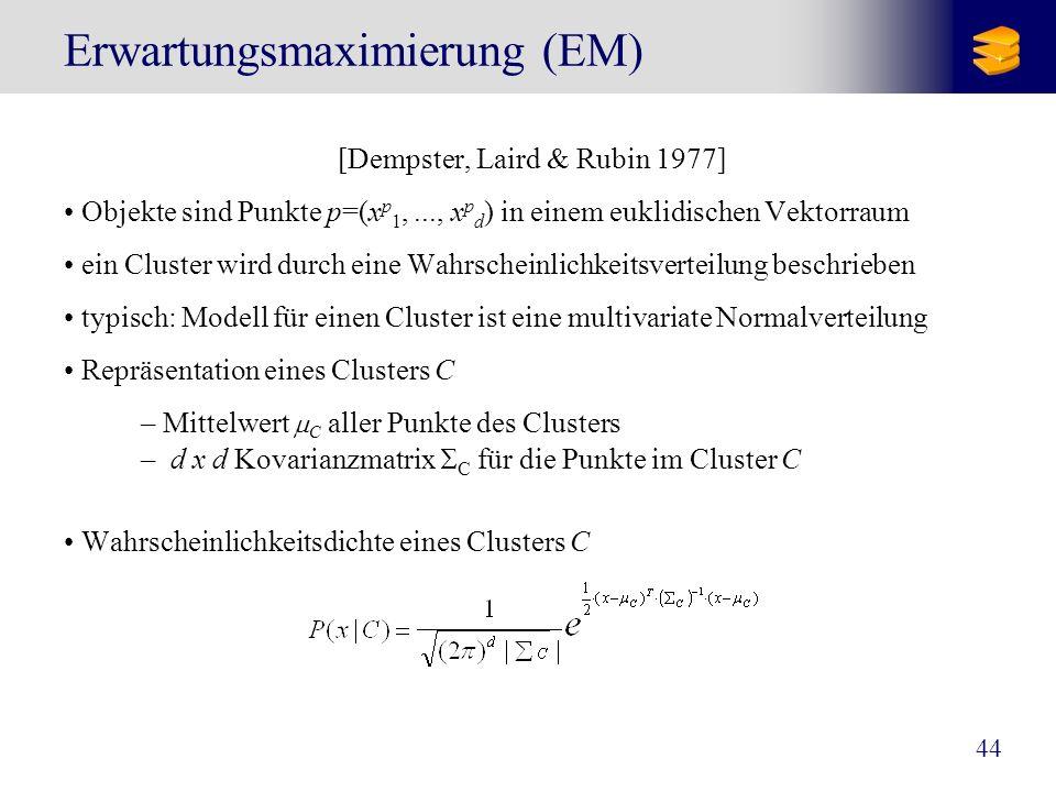 44 Erwartungsmaximierung (EM) [Dempster, Laird & Rubin 1977] Objekte sind Punkte p=(x p 1,..., x p d ) in einem euklidischen Vektorraum ein Cluster wi