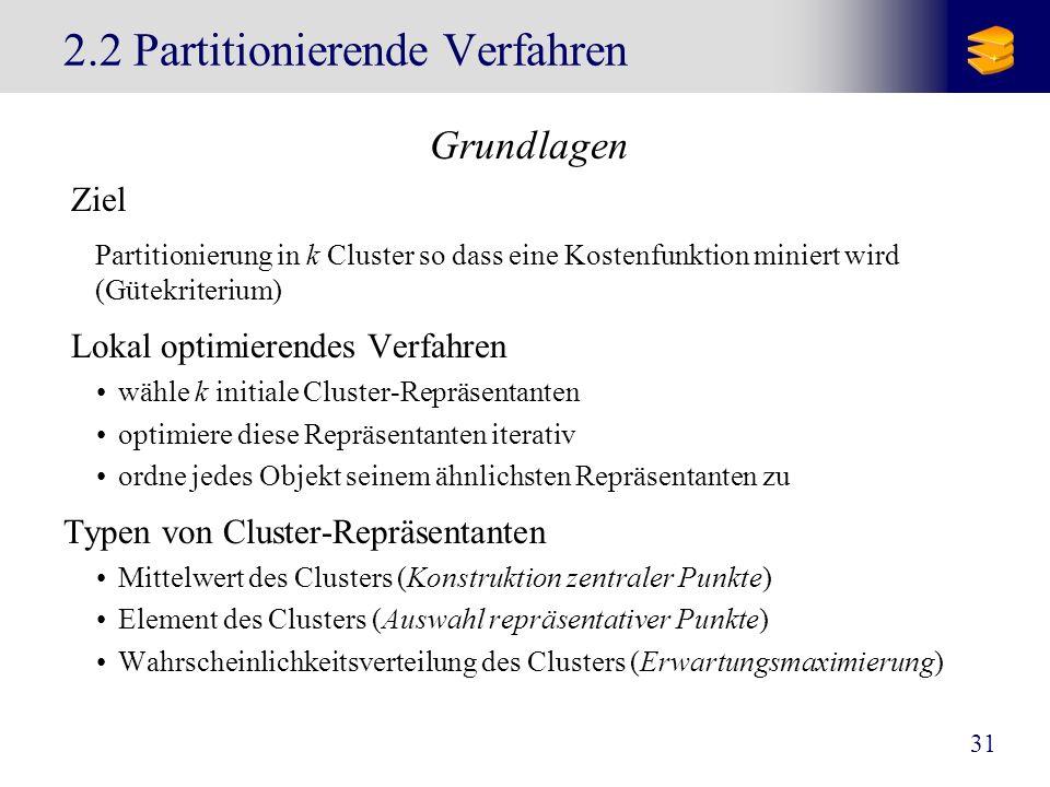 31 2.2 Partitionierende Verfahren Grundlagen Ziel Partitionierung in k Cluster so dass eine Kostenfunktion miniert wird (Gütekriterium) Lokal optimier