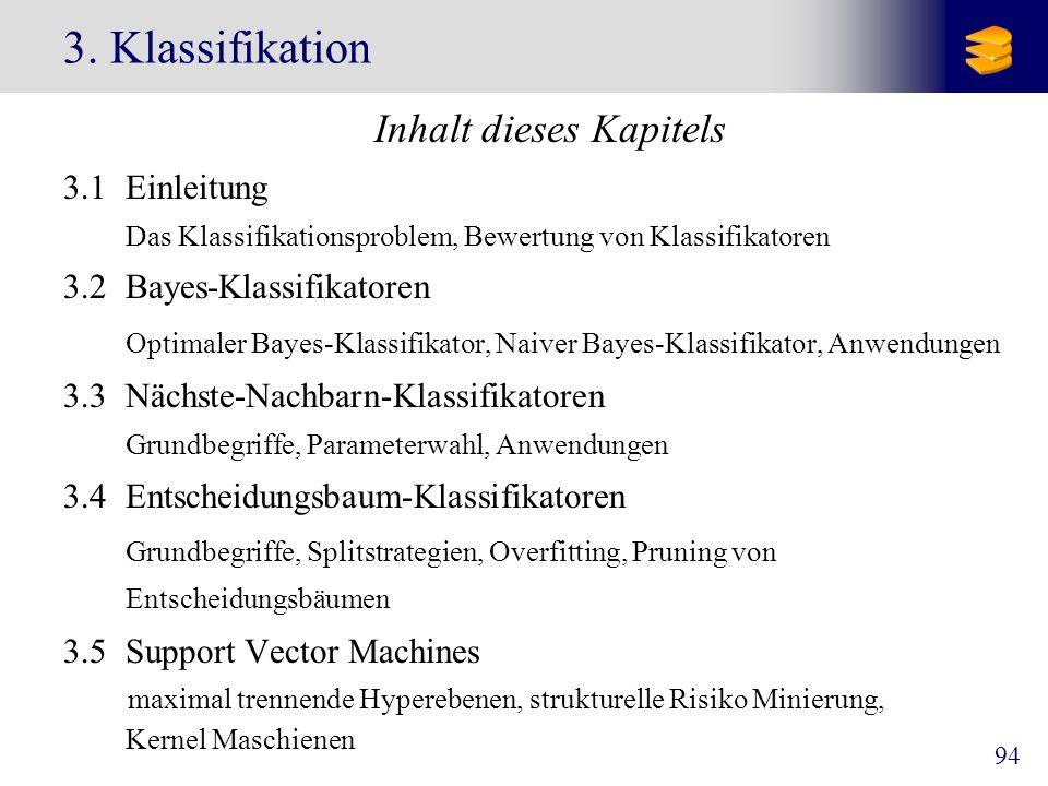 94 3. Klassifikation Inhalt dieses Kapitels 3.1 Einleitung Das Klassifikationsproblem, Bewertung von Klassifikatoren 3.2 Bayes-Klassifikatoren Optimal