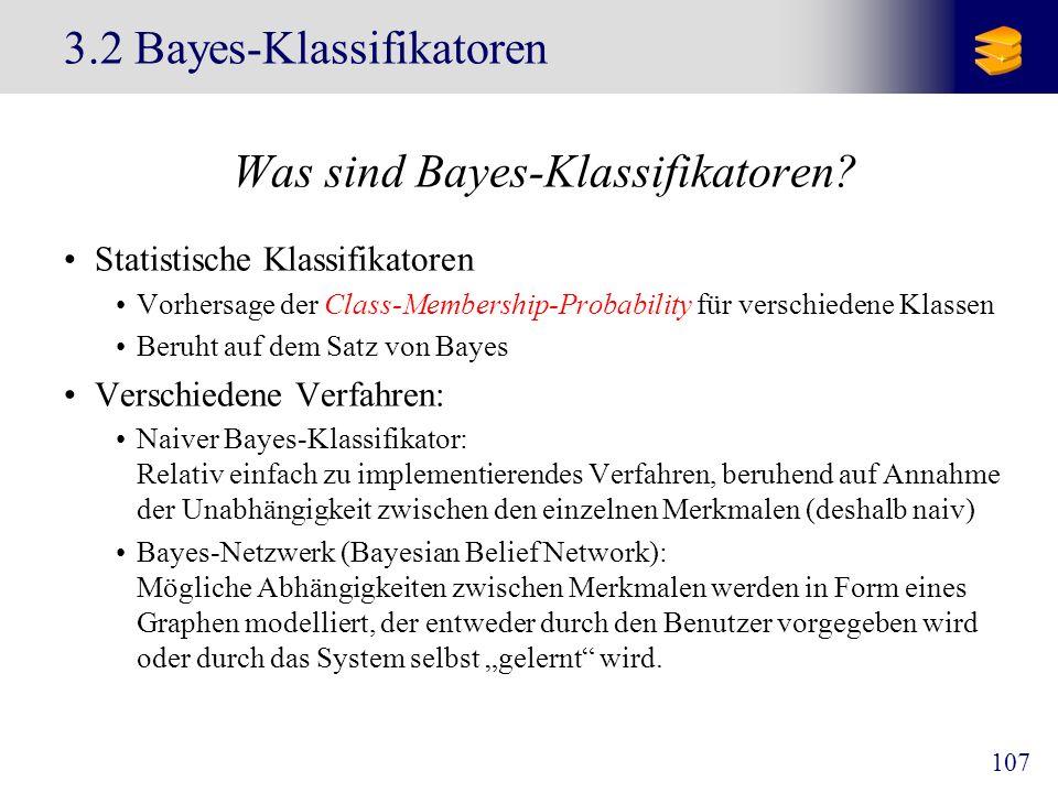 107 3.2 Bayes-Klassifikatoren Was sind Bayes-Klassifikatoren? Statistische Klassifikatoren Vorhersage der Class-Membership-Probability für verschieden