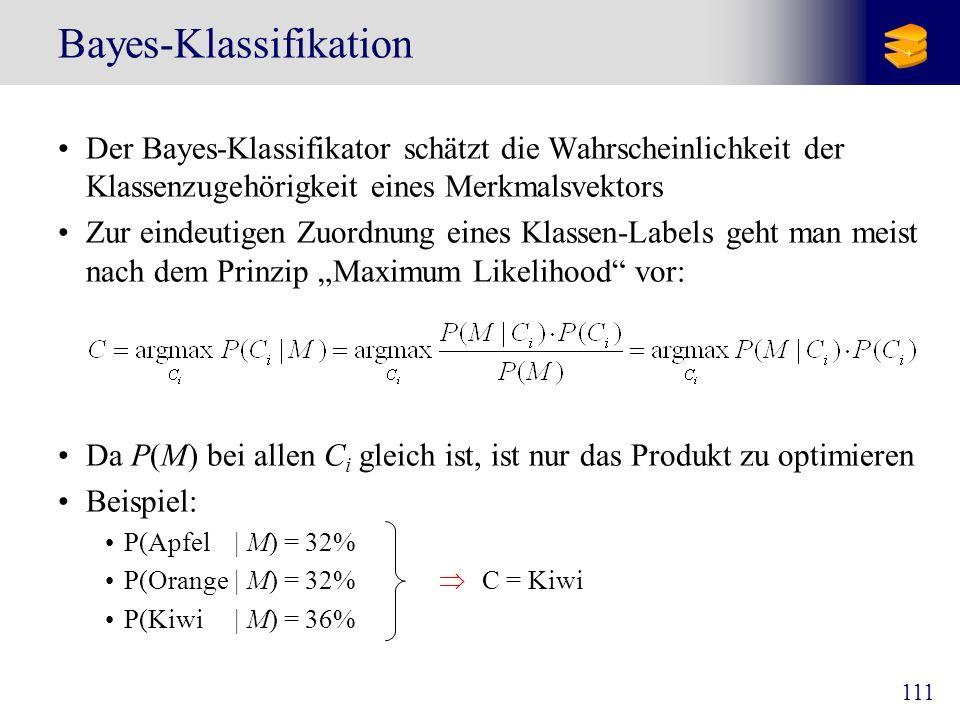 111 Bayes-Klassifikation Der Bayes-Klassifikator schätzt die Wahrscheinlichkeit der Klassenzugehörigkeit eines Merkmalsvektors Zur eindeutigen Zuordnu