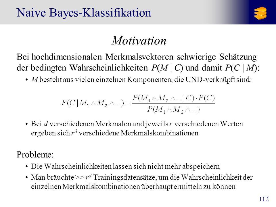 112 Naive Bayes-Klassifikation Motivation Bei hochdimensionalen Merkmalsvektoren schwierige Schätzung der bedingten Wahrscheinlichkeiten P(M   C) und
