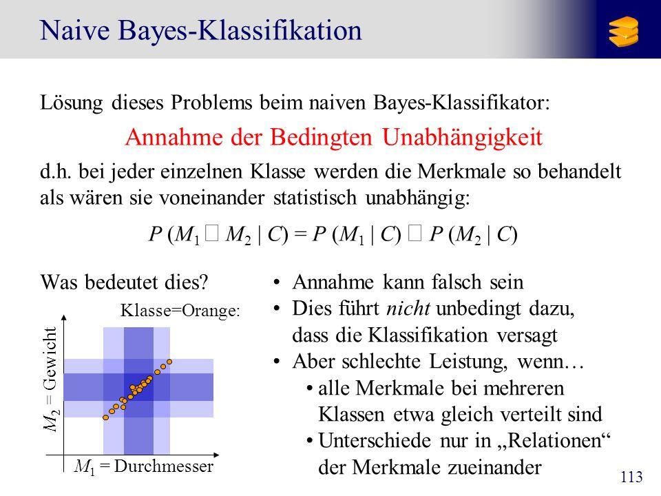 113 Naive Bayes-Klassifikation Lösung dieses Problems beim naiven Bayes-Klassifikator: Annahme der Bedingten Unabhängigkeit d.h. bei jeder einzelnen K