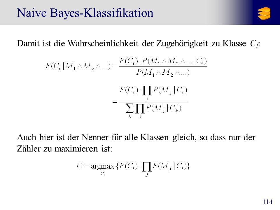 114 Naive Bayes-Klassifikation Damit ist die Wahrscheinlichkeit der Zugehörigkeit zu Klasse C i : Auch hier ist der Nenner für alle Klassen gleich, so