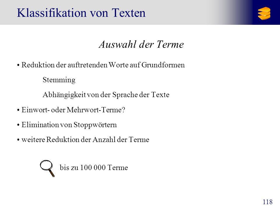 118 Klassifikation von Texten Auswahl der Terme Reduktion der auftretenden Worte auf Grundformen Stemming Abhängigkeit von der Sprache der Texte Einwo