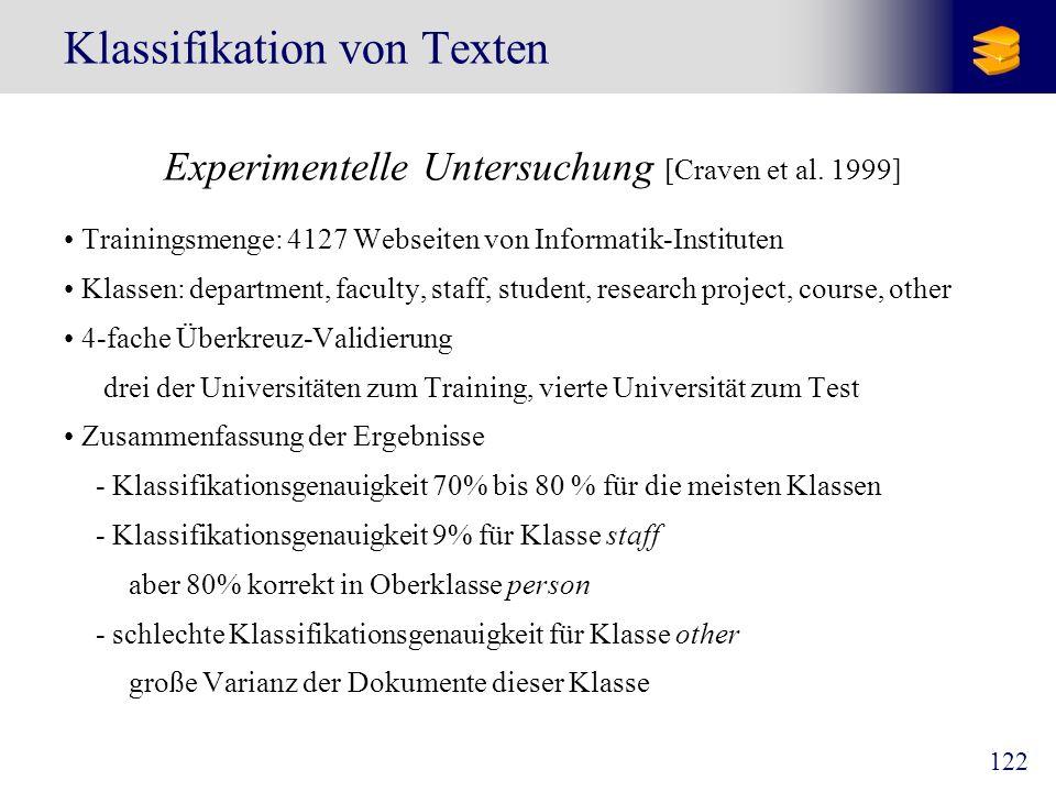 122 Klassifikation von Texten Experimentelle Untersuchung [Craven et al. 1999] Trainingsmenge: 4127 Webseiten von Informatik-Instituten Klassen: depar