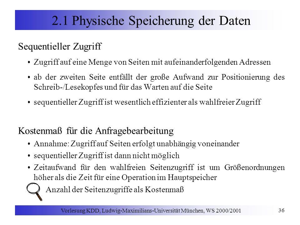 Vorlesung KDD, Ludwig-Maximilians-Universität München, WS 2000/2001 36 2.1 Physische Speicherung der Daten Sequentieller Zugriff Zugriff auf eine Menge von Seiten mit aufeinanderfolgenden Adressen ab der zweiten Seite entfällt der große Aufwand zur Positionierung des Schreib-/Lesekopfes und für das Warten auf die Seite sequentieller Zugriff ist wesentlich effizienter als wahlfreier Zugriff Kostenmaß für die Anfragebearbeitung Annahme: Zugriff auf Seiten erfolgt unabhängig voneinander sequentieller Zugriff ist dann nicht möglich Zeitaufwand für den wahlfreien Seitenzugriff ist um Größenordnungen höher als die Zeit für eine Operation im Hauptspeicher Anzahl der Seitenzugriffe als Kostenmaß