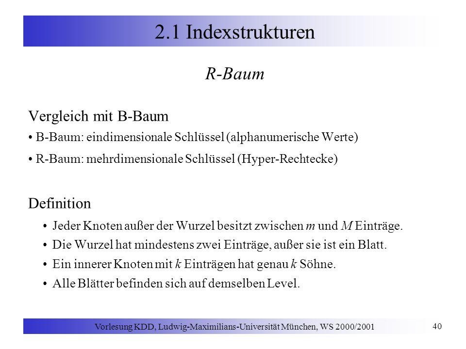 Vorlesung KDD, Ludwig-Maximilians-Universität München, WS 2000/2001 40 2.1 Indexstrukturen R-Baum Vergleich mit B-Baum B-Baum: eindimensionale Schlüssel (alphanumerische Werte) R-Baum: mehrdimensionale Schlüssel (Hyper-Rechtecke) Definition Jeder Knoten außer der Wurzel besitzt zwischen m und M Einträge.