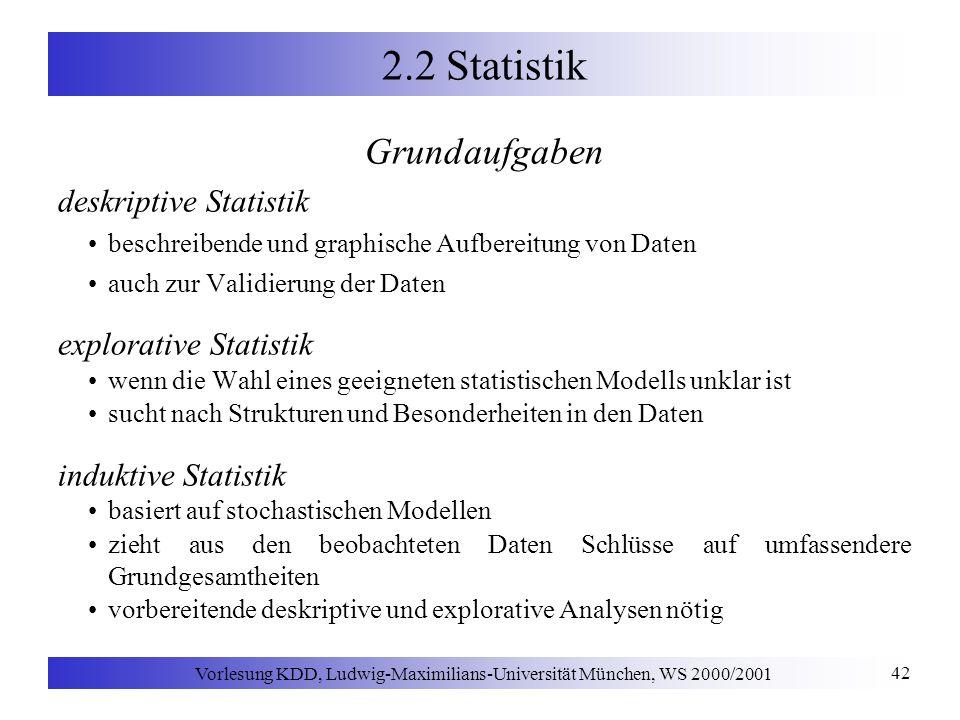 Vorlesung KDD, Ludwig-Maximilians-Universität München, WS 2000/2001 42 2.2 Statistik Grundaufgaben deskriptive Statistik beschreibende und graphische Aufbereitung von Daten auch zur Validierung der Daten explorative Statistik wenn die Wahl eines geeigneten statistischen Modells unklar ist sucht nach Strukturen und Besonderheiten in den Daten induktive Statistik basiert auf stochastischen Modellen zieht aus den beobachteten Daten Schlüsse auf umfassendere Grundgesamtheiten vorbereitende deskriptive und explorative Analysen nötig