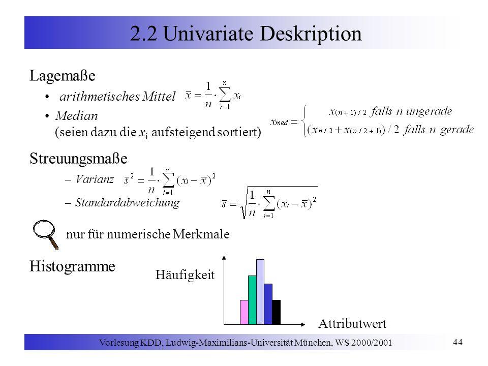 Vorlesung KDD, Ludwig-Maximilians-Universität München, WS 2000/2001 44 2.2 Univariate Deskription Lagemaße arithmetisches Mittel Median (seien dazu die x i aufsteigend sortiert) Streuungsmaße –Varianz –Standardabweichung nur für numerische Merkmale Histogramme Häufigkeit Attributwert