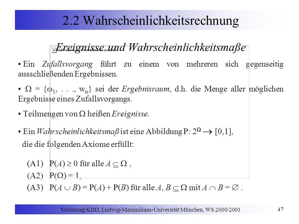 Vorlesung KDD, Ludwig-Maximilians-Universität München, WS 2000/2001 47 2.2 Wahrscheinlichkeitsrechnung Ereignisse und Wahrscheinlichkeitsmaße Ein Zufallsvorgang führt zu einem von mehreren sich gegenseitig ausschließenden Ergebnissen.