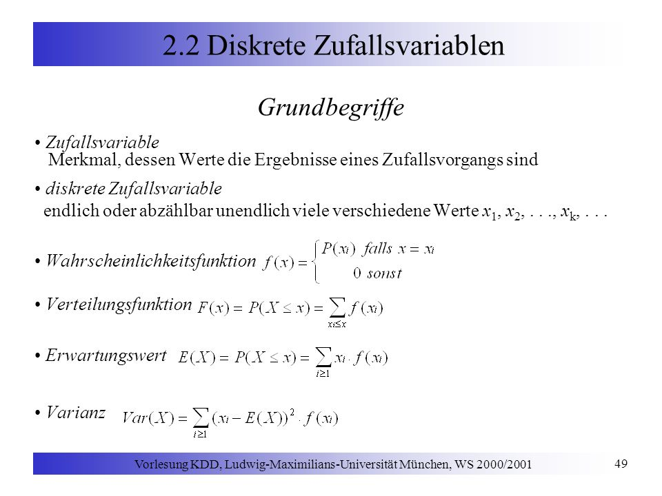 Vorlesung KDD, Ludwig-Maximilians-Universität München, WS 2000/2001 49 2.2 Diskrete Zufallsvariablen Grundbegriffe Zufallsvariable Merkmal, dessen Werte die Ergebnisse eines Zufallsvorgangs sind diskrete Zufallsvariable endlich oder abzählbar unendlich viele verschiedene Werte x 1, x 2,..., x k,...