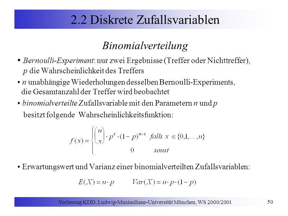 Vorlesung KDD, Ludwig-Maximilians-Universität München, WS 2000/2001 50 2.2 Diskrete Zufallsvariablen Binomialverteilung Bernoulli-Experiment: nur zwei Ergebnisse (Treffer oder Nichttreffer), p die Wahrscheinlichkeit des Treffers n unabhängige Wiederholungen desselben Bernoulli-Experiments, die Gesamtanzahl der Treffer wird beobachtet binomialverteilte Zufallsvariable mit den Parametern n und p besitzt folgende Wahrscheinlichkeitsfunktion: Erwartungswert und Varianz einer binomialverteilten Zufallsvariablen: