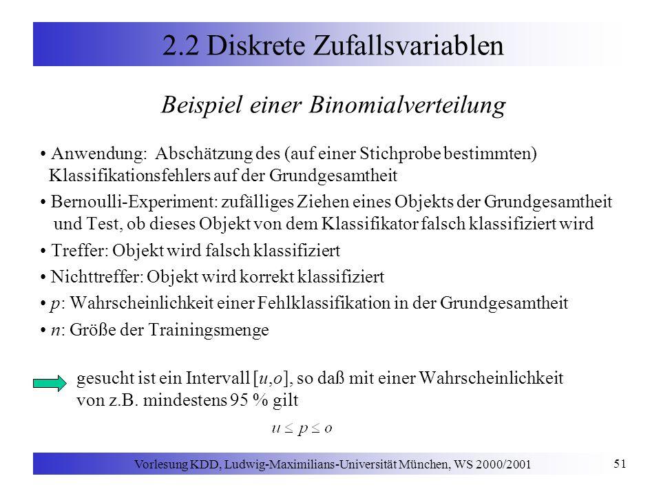 Vorlesung KDD, Ludwig-Maximilians-Universität München, WS 2000/2001 51 2.2 Diskrete Zufallsvariablen Beispiel einer Binomialverteilung Anwendung: Abschätzung des (auf einer Stichprobe bestimmten) Klassifikationsfehlers auf der Grundgesamtheit Bernoulli-Experiment: zufälliges Ziehen eines Objekts der Grundgesamtheit und Test, ob dieses Objekt von dem Klassifikator falsch klassifiziert wird Treffer: Objekt wird falsch klassifiziert Nichttreffer: Objekt wird korrekt klassifiziert p: Wahrscheinlichkeit einer Fehlklassifikation in der Grundgesamtheit n: Größe der Trainingsmenge gesucht ist ein Intervall [u,o], so daß mit einer Wahrscheinlichkeit von z.B.