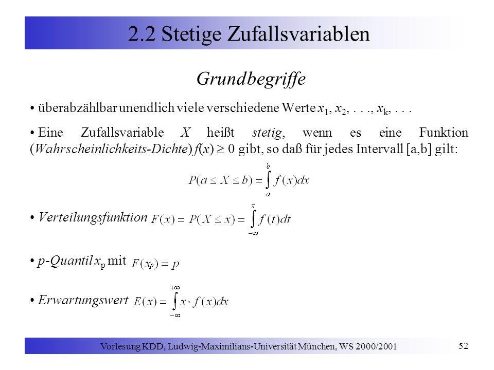 Vorlesung KDD, Ludwig-Maximilians-Universität München, WS 2000/2001 52 2.2 Stetige Zufallsvariablen Grundbegriffe überabzählbar unendlich viele verschiedene Werte x 1, x 2,..., x k,...