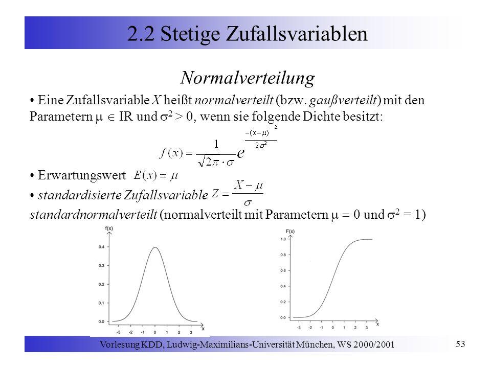 Vorlesung KDD, Ludwig-Maximilians-Universität München, WS 2000/2001 53 2.2 Stetige Zufallsvariablen Normalverteilung Eine Zufallsvariable X heißt normalverteilt (bzw.