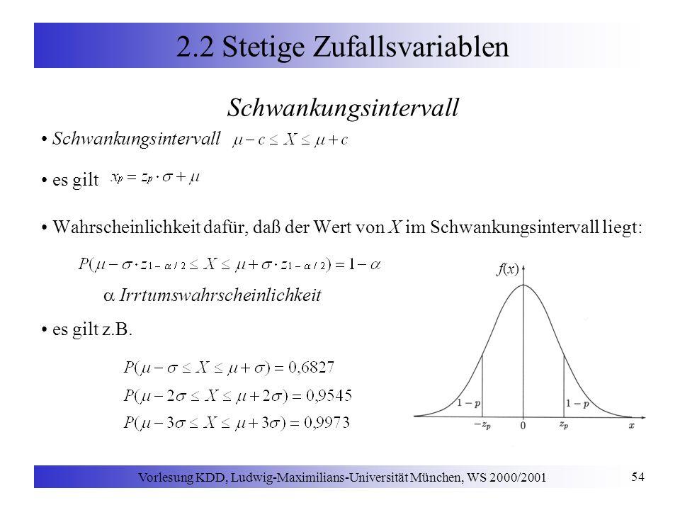 Vorlesung KDD, Ludwig-Maximilians-Universität München, WS 2000/2001 54 2.2 Stetige Zufallsvariablen Schwankungsintervall es gilt Wahrscheinlichkeit dafür, daß der Wert von X im Schwankungsintervall liegt: Irrtumswahrscheinlichkeit es gilt z.B.