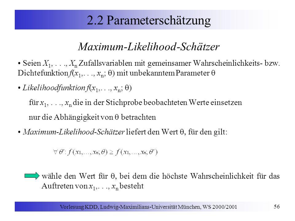 Vorlesung KDD, Ludwig-Maximilians-Universität München, WS 2000/2001 56 2.2 Parameterschätzung Maximum-Likelihood-Schätzer Seien X 1,..., X n Zufallsvariablen mit gemeinsamer Wahrscheinlichkeits- bzw.