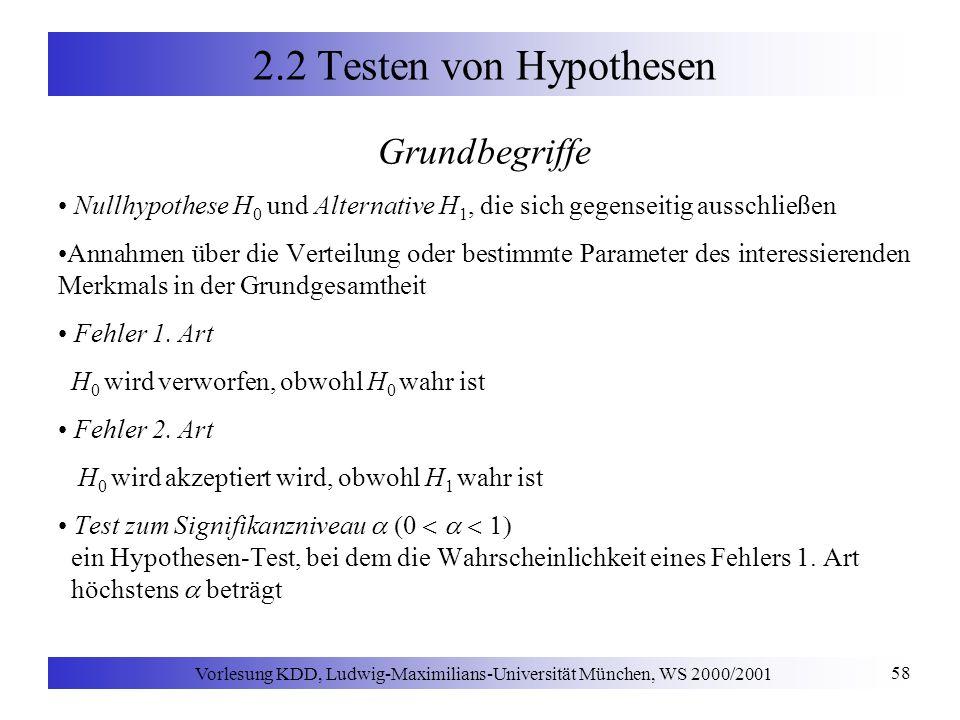 Vorlesung KDD, Ludwig-Maximilians-Universität München, WS 2000/2001 58 2.2 Testen von Hypothesen Grundbegriffe Nullhypothese H 0 und Alternative H 1, die sich gegenseitig ausschließen Annahmen über die Verteilung oder bestimmte Parameter des interessierenden Merkmals in der Grundgesamtheit Fehler 1.