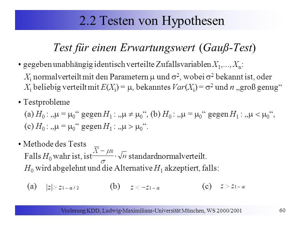 Vorlesung KDD, Ludwig-Maximilians-Universität München, WS 2000/2001 60 2.2 Testen von Hypothesen Test für einen Erwartungswert (Gauß-Test) gegeben unabhängig identisch verteilte Zufallsvariablen X 1,..., X n : X i normalverteilt mit den Parametern und 2, wobei 2 bekannt ist, oder X i beliebig verteilt mit E(X i ) =, bekanntes Var(X i ) = 2 und n groß genug Testprobleme (a) H 0 : = 0 gegen H 1 : 0, (b) H 0 : = 0 gegen H 1 : 0, (c) H 0 : = 0 gegen H 1 : 0.
