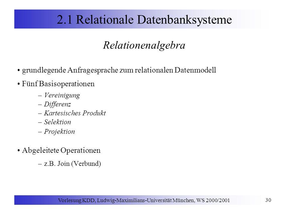 Vorlesung KDD, Ludwig-Maximilians-Universität München, WS 2000/2001 30 2.1 Relationale Datenbanksysteme Relationenalgebra grundlegende Anfragesprache
