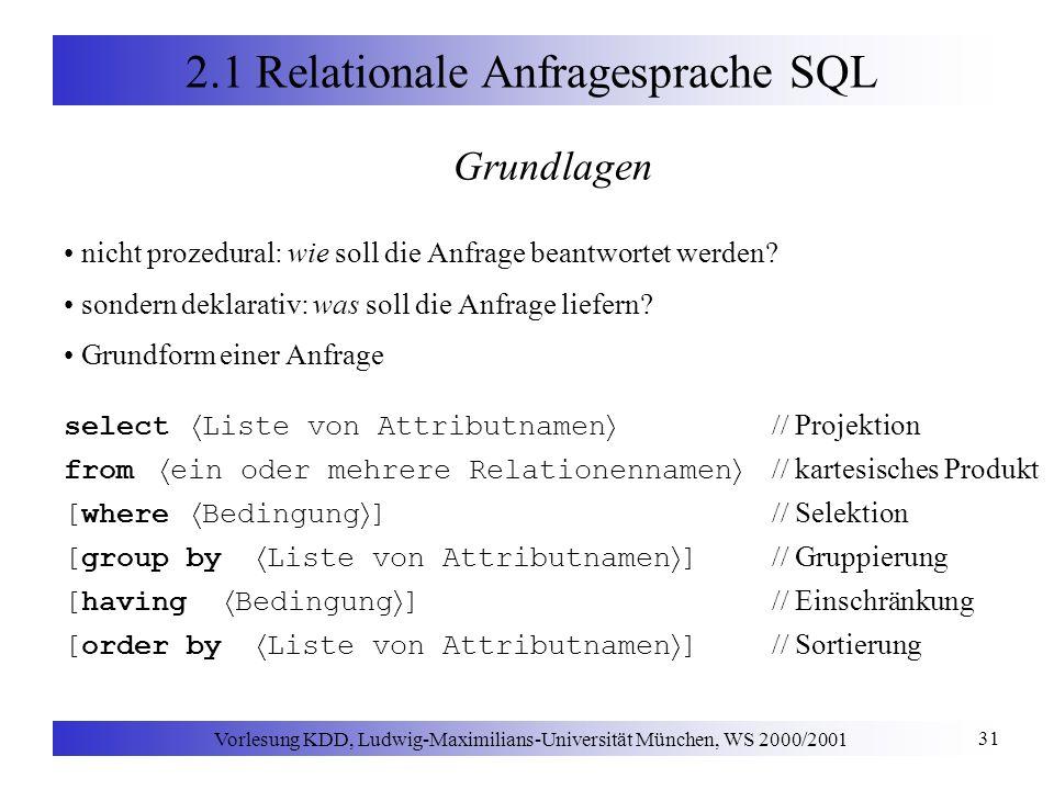 Vorlesung KDD, Ludwig-Maximilians-Universität München, WS 2000/2001 31 2.1 Relationale Anfragesprache SQL Grundlagen nicht prozedural: wie soll die Anfrage beantwortet werden.