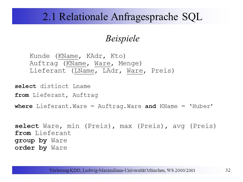 Vorlesung KDD, Ludwig-Maximilians-Universität München, WS 2000/2001 32 2.1 Relationale Anfragesprache SQL Beispiele Kunde (KName, KAdr, Kto) Auftrag (KName, Ware, Menge) Lieferant (LName, LAdr, Ware, Preis) select distinct Lname from Lieferant, Auftrag where Lieferant.Ware = Auftrag.Ware and KName = Huber select Ware, min (Preis), max (Preis), avg (Preis) from Lieferant group by Ware order by Ware