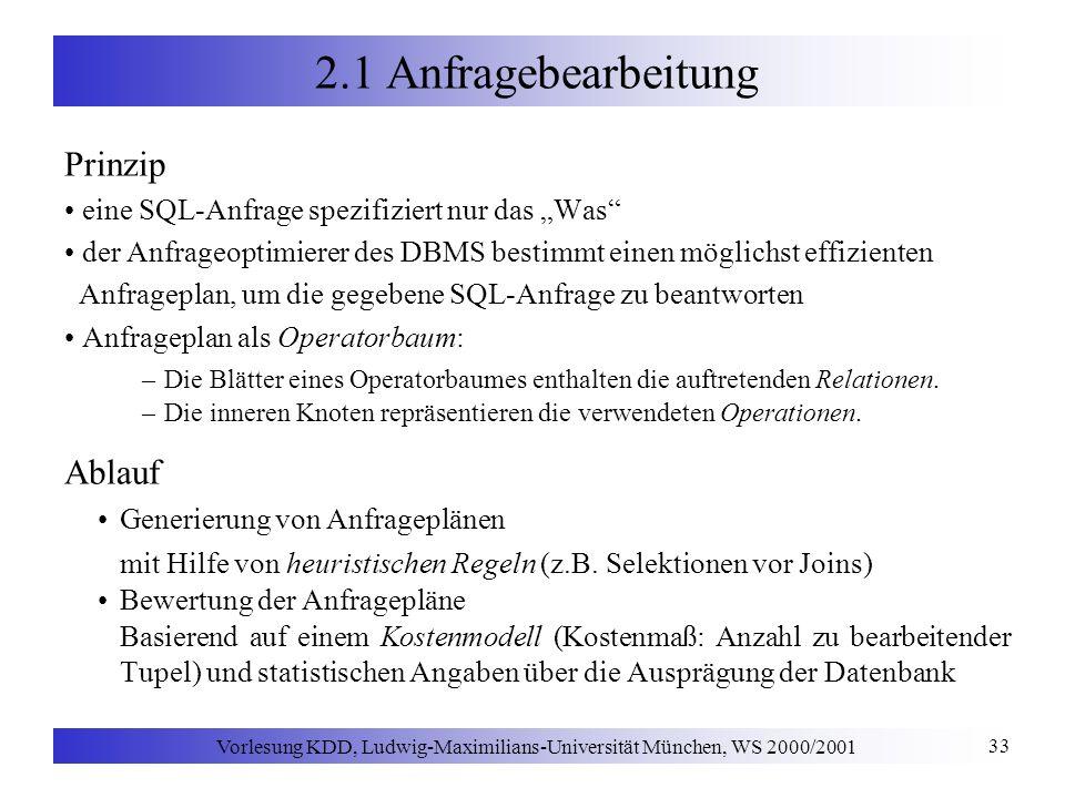 Vorlesung KDD, Ludwig-Maximilians-Universität München, WS 2000/2001 33 2.1 Anfragebearbeitung Prinzip eine SQL-Anfrage spezifiziert nur das Was der Anfrageoptimierer des DBMS bestimmt einen möglichst effizienten Anfrageplan, um die gegebene SQL-Anfrage zu beantworten Anfrageplan als Operatorbaum: –Die Blätter eines Operatorbaumes enthalten die auftretenden Relationen.